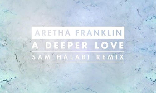 "Aretha Franklin – ""A Deeper Love"" (Sam Halabi Remix)"