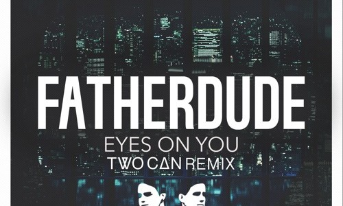 "FatherDude – ""Eyes On You"" (Two Can Remix)"