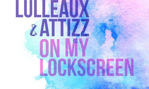 """Lulleaux & Attizz – """"On My Lockscreen"""""""